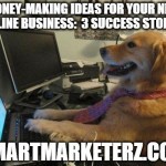 Money-Making Ideas for Your New Online Business:  3 Success Stories